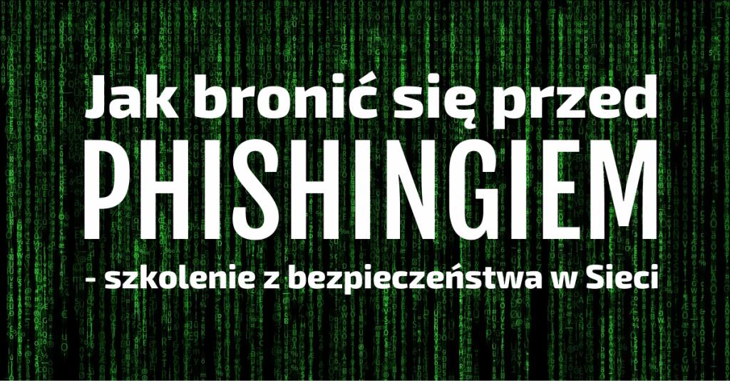 Jak bronić się przed phishingiem - szkolenie z bezpieczeństwa w Sieci