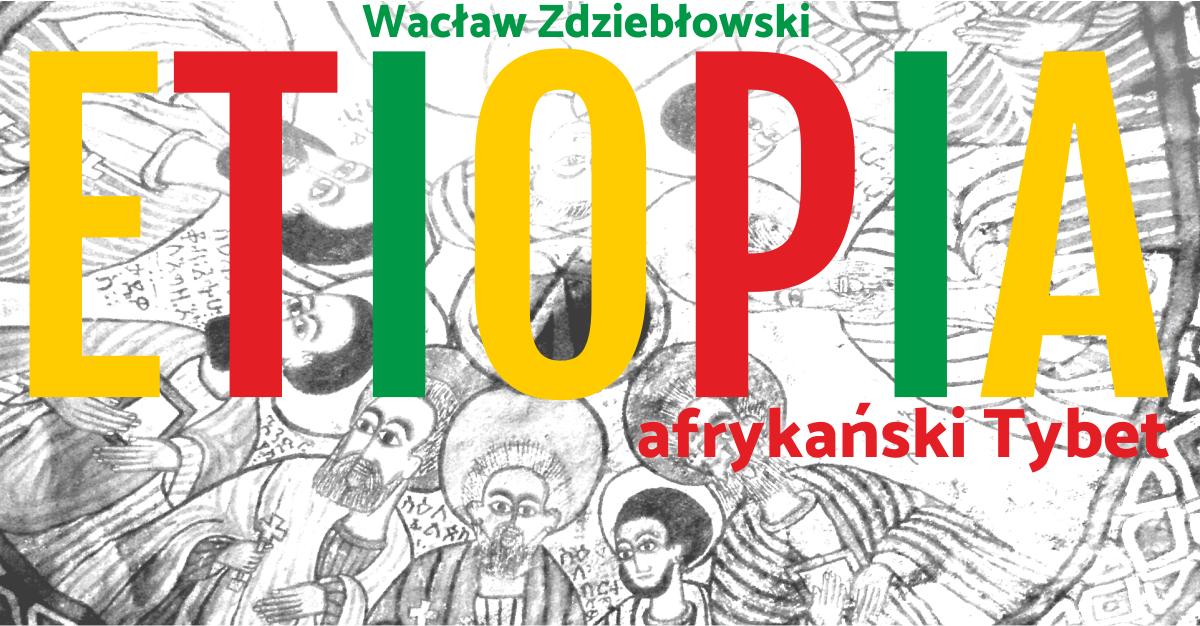 Etiopia – afrykański Tybet – spotkanie podróżnicze z Wacławem Zdziebłowskim