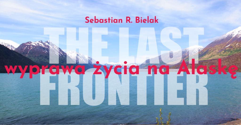 The Last Frontier: wyprawa życia na Alaskę – spotkanie podróżnicze z Sebastianem R. Bielakiem