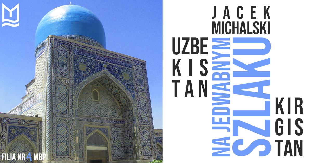 """""""Na Jedwabnym Szlaku. Uzbekistan i Kirgistan"""" – spotkanie podróżnicze z Jackiem Michalskim"""